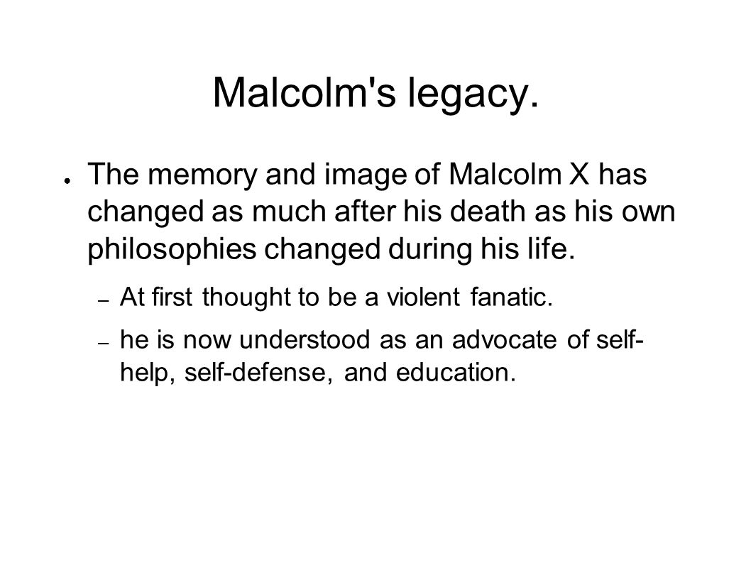 Malcolm s legacy. The memory and image of Malcolm X has changed as much after his death as his own philosophies changed during his life.