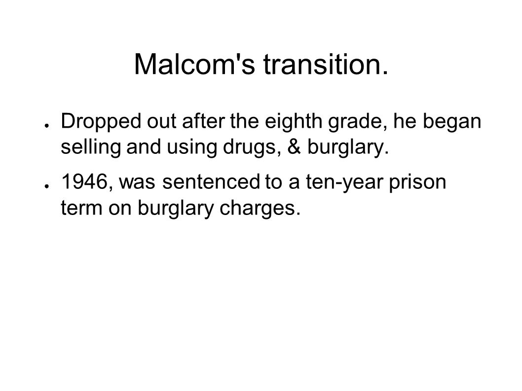 Malcom s transition. Dropped out after the eighth grade, he began selling and using drugs, & burglary.