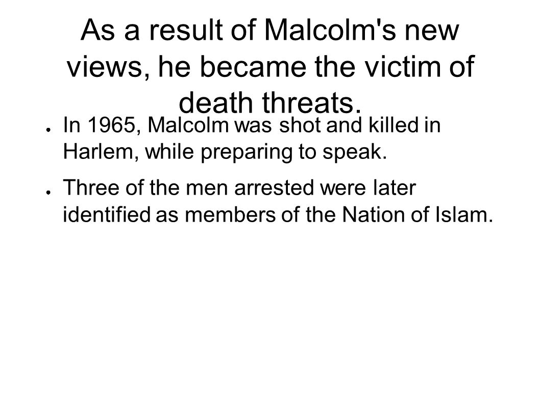 As a result of Malcolm s new views, he became the victim of death threats.