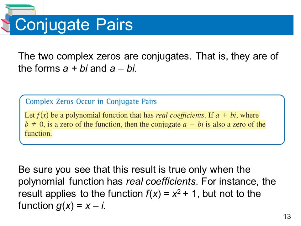 Conjugate Pairs The two complex zeros are conjugates. That is, they are of the forms a + bi and a – bi.