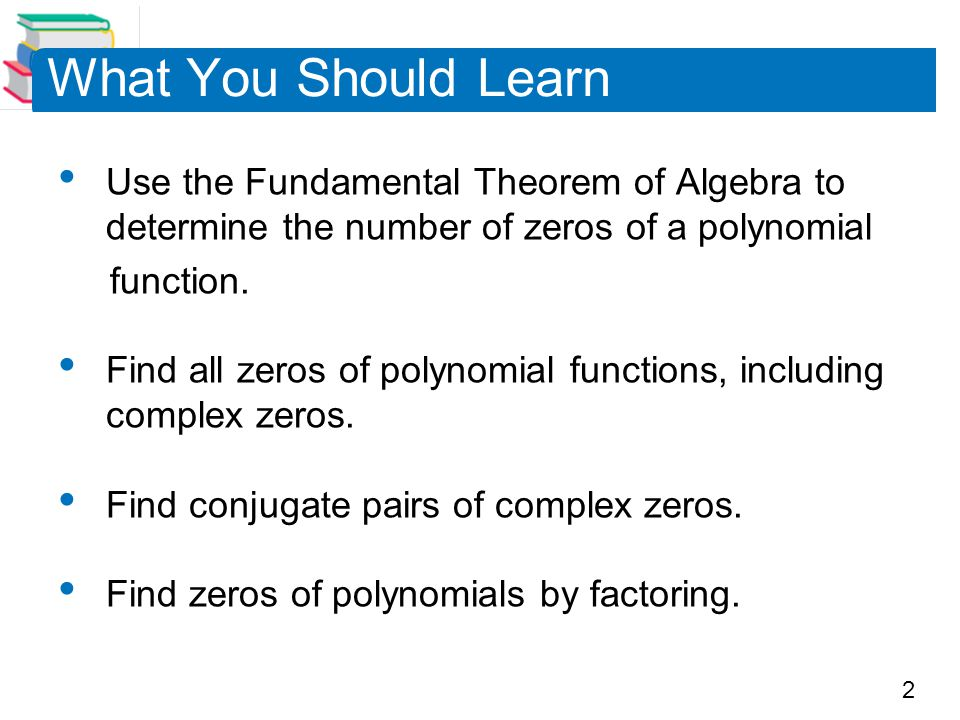 What You Should Learn Use the Fundamental Theorem of Algebra to determine the number of zeros of a polynomial.