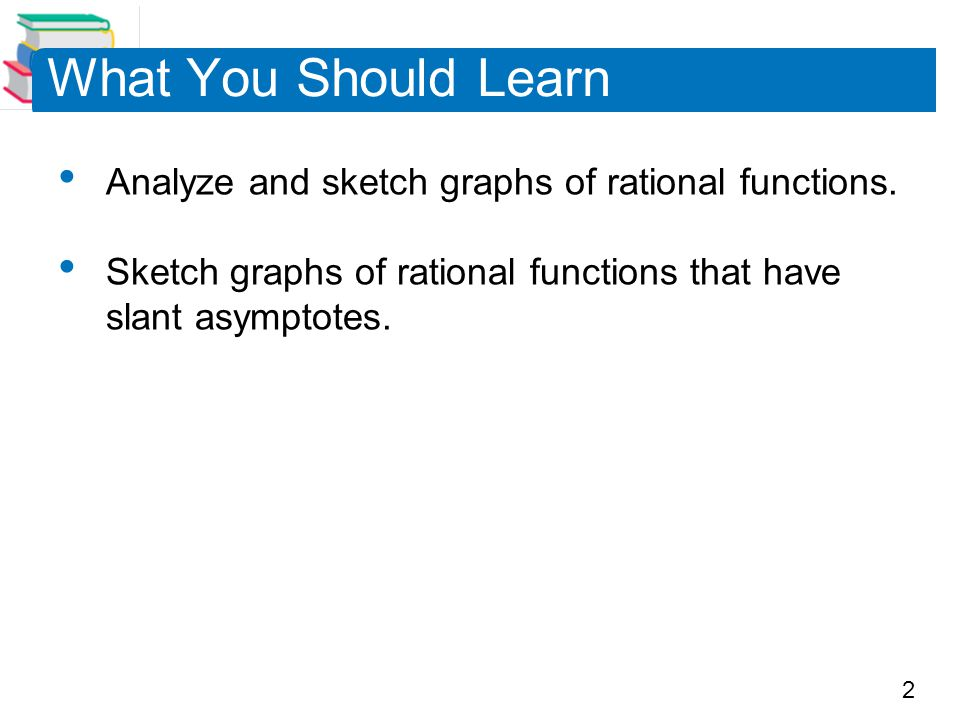 What You Should Learn Analyze and sketch graphs of rational functions.