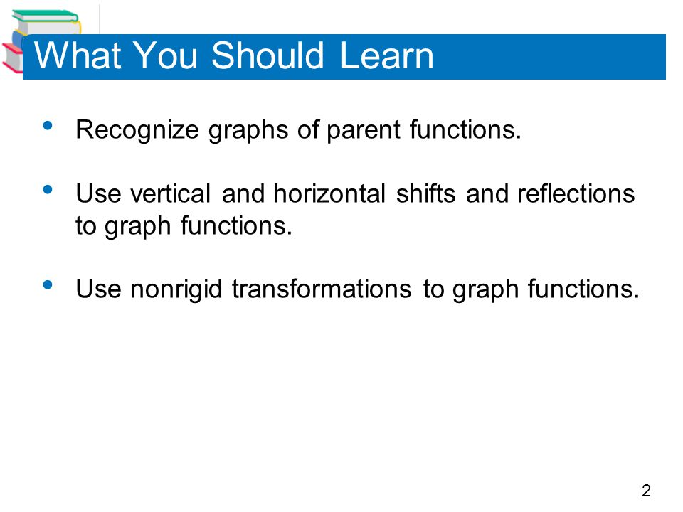 What You Should Learn Recognize graphs of parent functions.