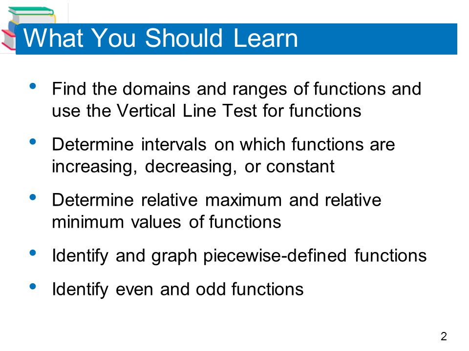 What You Should Learn Find the domains and ranges of functions and use the Vertical Line Test for functions.