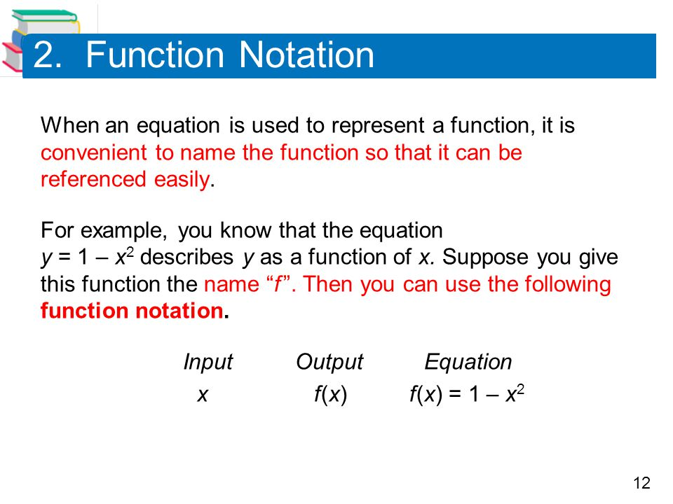 2. Function Notation When an equation is used to represent a function, it is convenient to name the function so that it can be referenced easily.