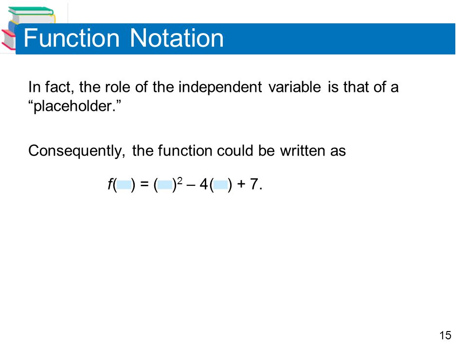 Function Notation In fact, the role of the independent variable is that of a placeholder. Consequently, the function could be written as.
