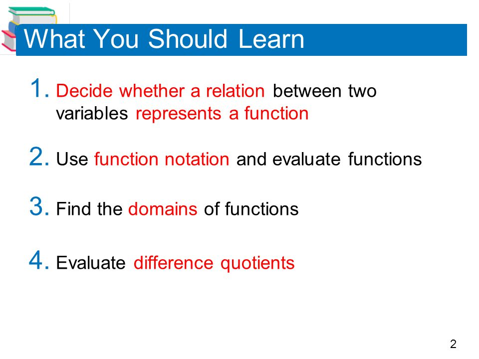 What You Should Learn Decide whether a relation between two variables represents a function. Use function notation and evaluate functions.