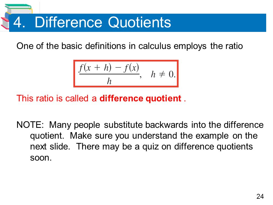 4. Difference Quotients One of the basic definitions in calculus employs the ratio. This ratio is called a difference quotient .