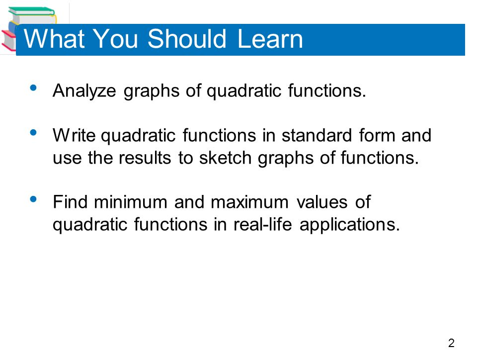 What You Should Learn Analyze graphs of quadratic functions.