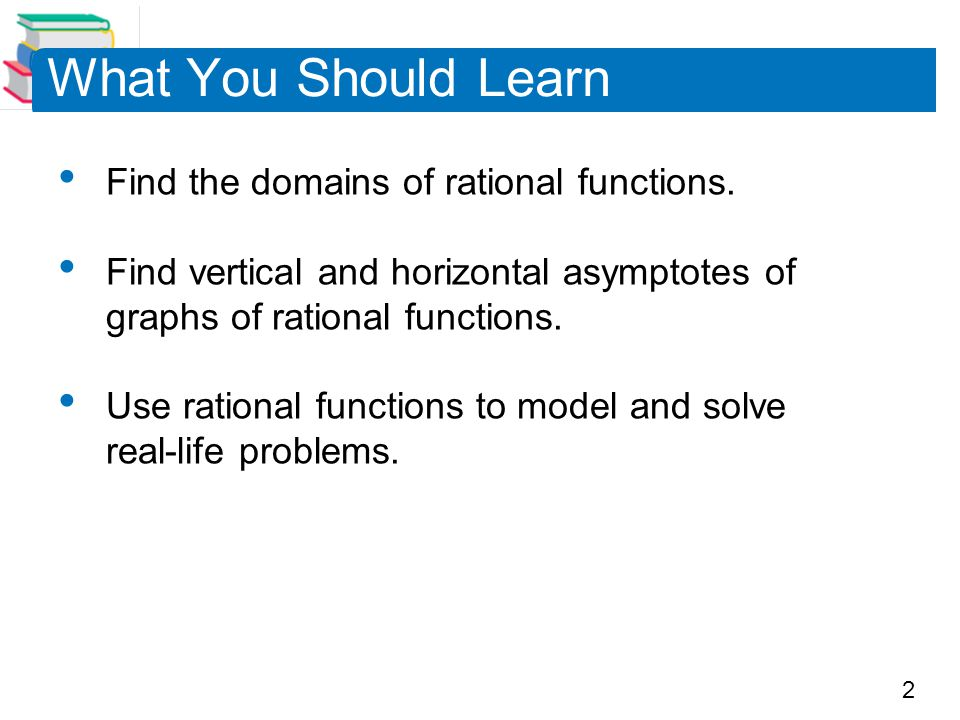 What You Should Learn Find the domains of rational functions.