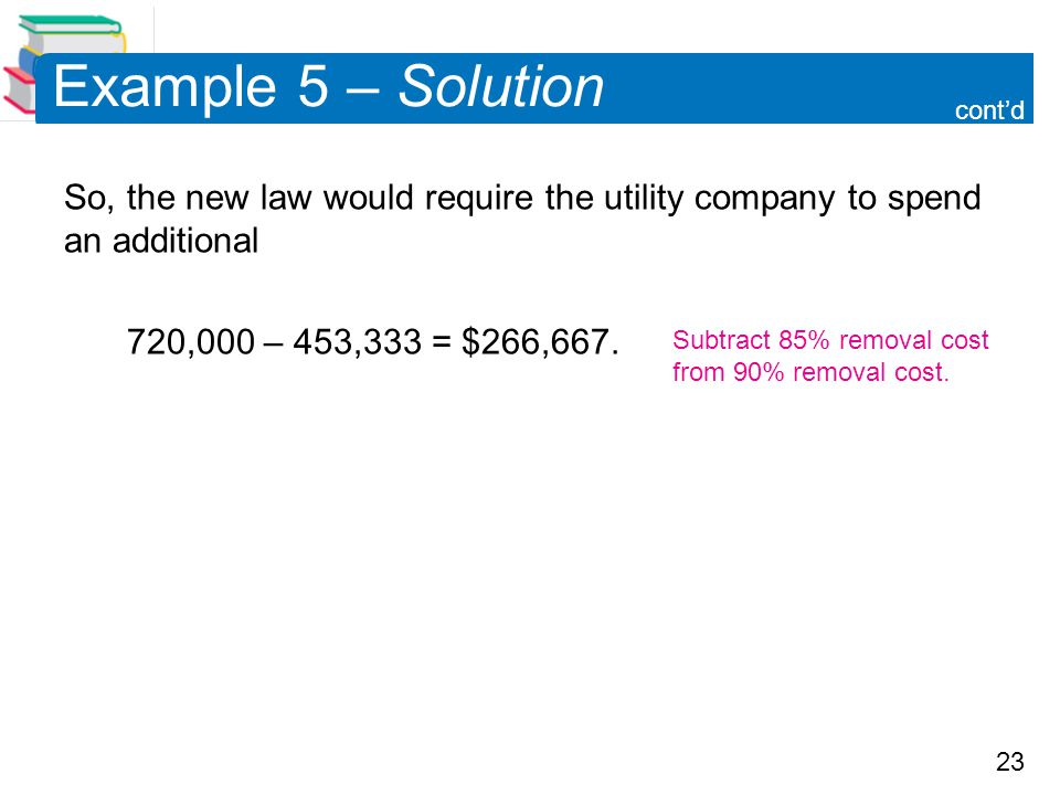 Example 5 – Solution cont'd. So, the new law would require the utility company to spend an additional.