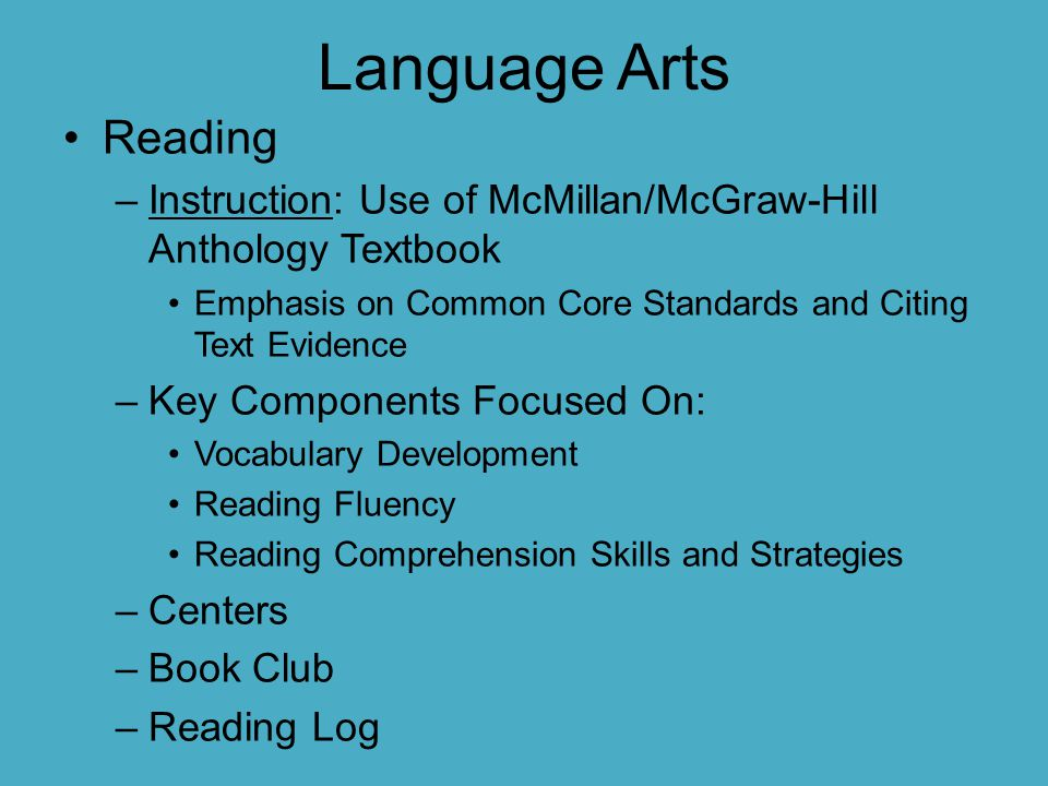 Language Arts Reading. Instruction: Use of McMillan/McGraw-Hill Anthology Textbook. Emphasis on Common Core Standards and Citing Text Evidence.