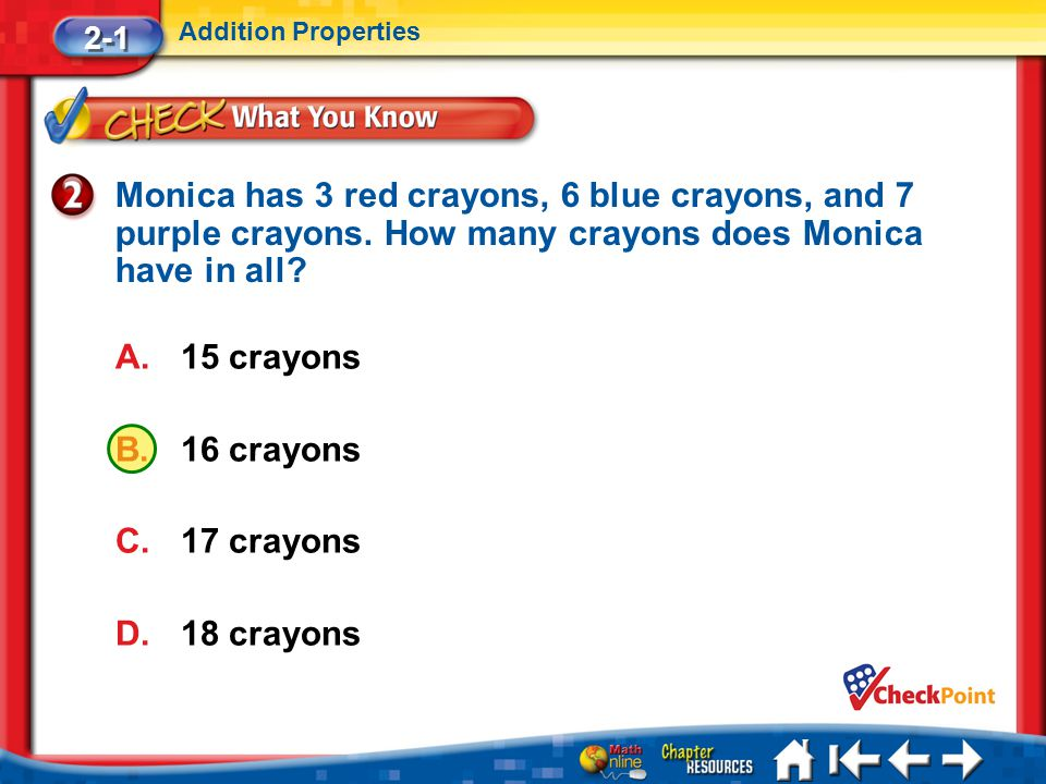 2-1 Addition Properties. Monica has 3 red crayons, 6 blue crayons, and 7 purple crayons. How many crayons does Monica have in all