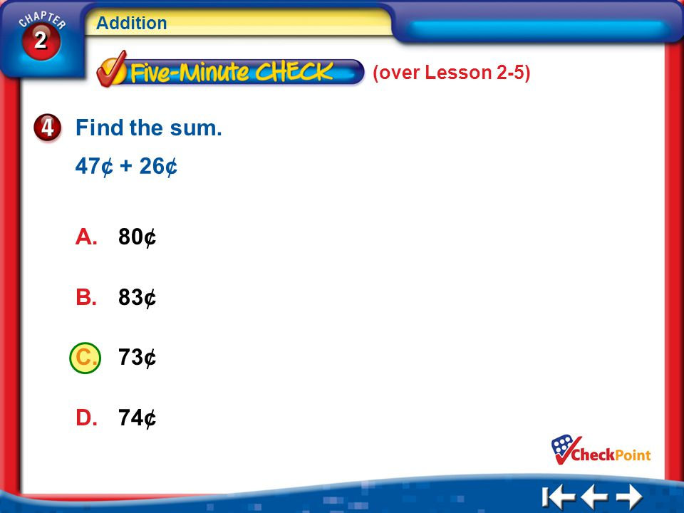 (over Lesson 2-5) Find the sum. 47¢ + 26¢ 80¢ 83¢ 73¢ 74¢ 5Min 6-4