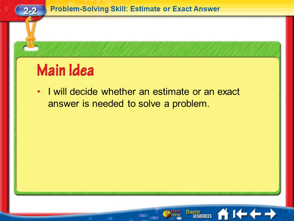 2-2 Problem-Solving Skill: Estimate or Exact Answer. I will decide whether an estimate or an exact answer is needed to solve a problem.