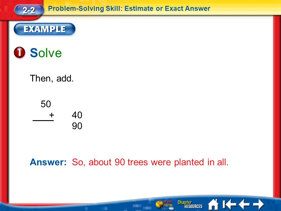 2-2 Problem-Solving Skill: Estimate or Exact Answer. Solve. Then, add. 50. + 40. 90. Answer: So, about 90 trees were planted in all.