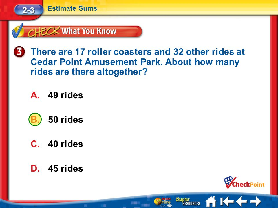 2-3 Estimate Sums. There are 17 roller coasters and 32 other rides at Cedar Point Amusement Park. About how many rides are there altogether
