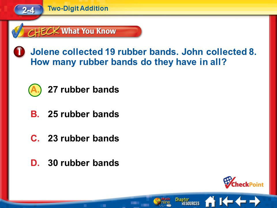 2-4 Two-Digit Addition. Jolene collected 19 rubber bands. John collected 8. How many rubber bands do they have in all