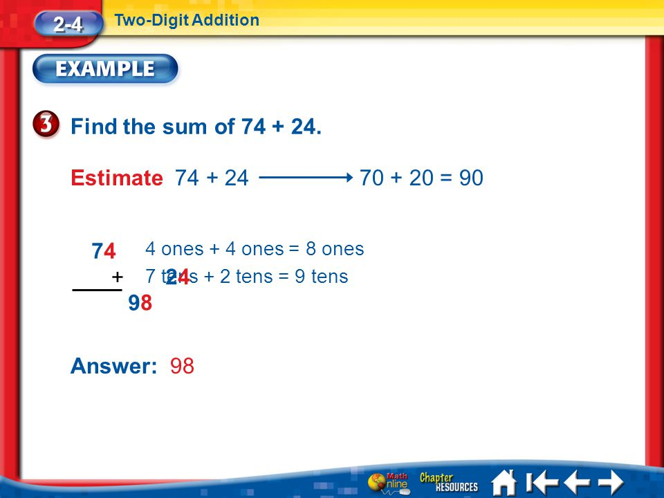 Find the sum of 74 + 24. Estimate 74 + 24 70 + 20 = 90 74 + 24 9 8