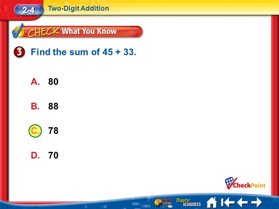 Find the sum of 45 + 33. 80 88 78 70 2-4 Two-Digit Addition