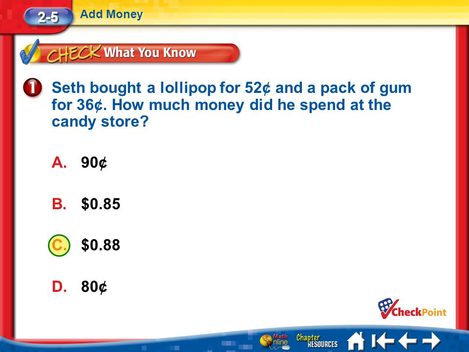 2-5 Add Money. Seth bought a lollipop for 52¢ and a pack of gum for 36¢. How much money did he spend at the candy store