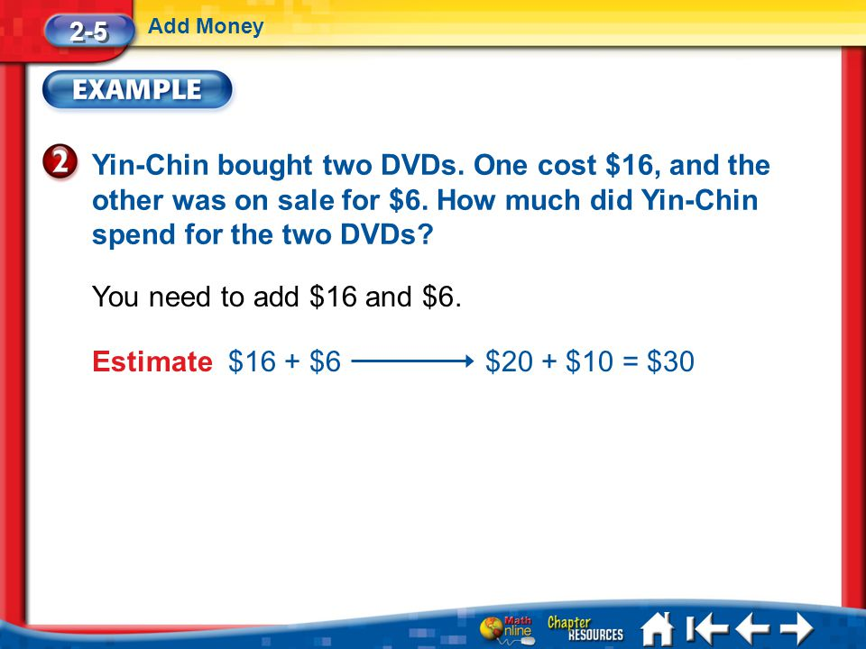 2-5 Add Money. Yin-Chin bought two DVDs. One cost $16, and the other was on sale for $6. How much did Yin-Chin spend for the two DVDs