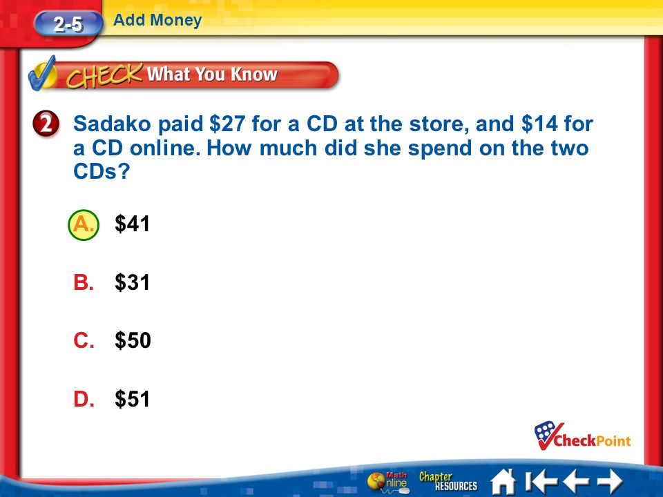 2-5 Add Money. Sadako paid $27 for a CD at the store, and $14 for a CD online. How much did she spend on the two CDs