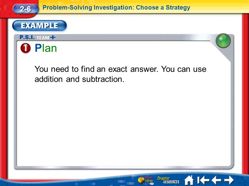 2-6 Problem-Solving Investigation: Choose a Strategy. Plan. You need to find an exact answer. You can use addition and subtraction.