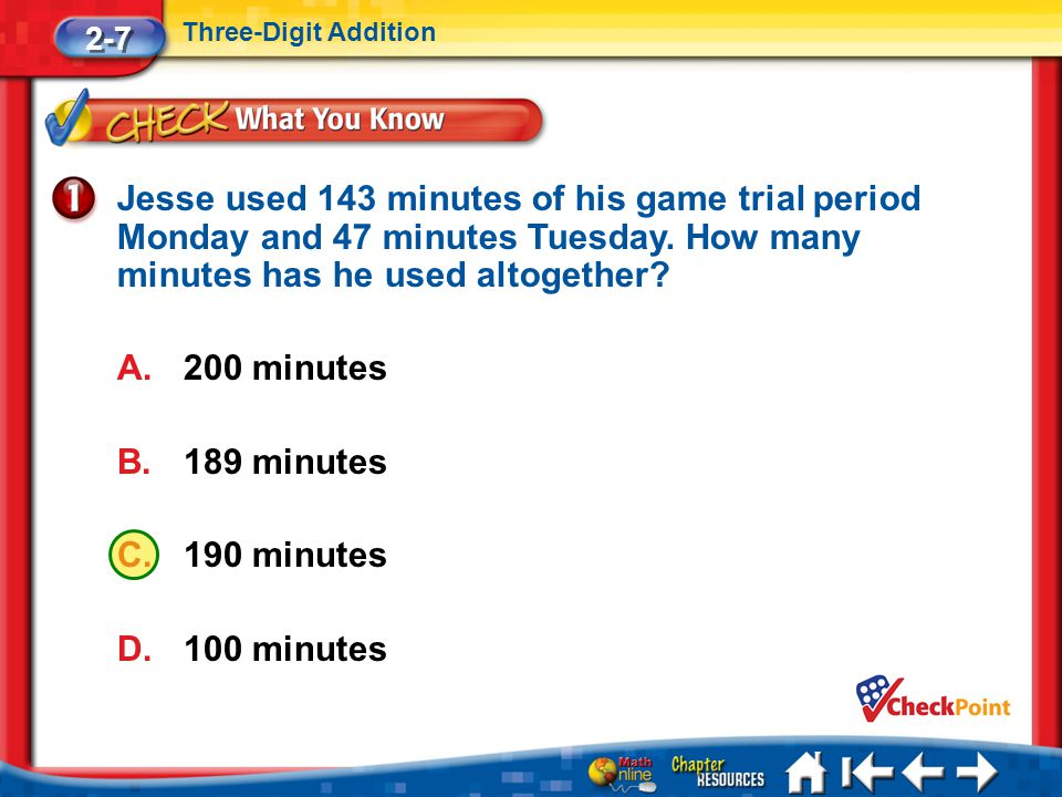 2-7 Three-Digit Addition. Jesse used 143 minutes of his game trial period Monday and 47 minutes Tuesday. How many minutes has he used altogether
