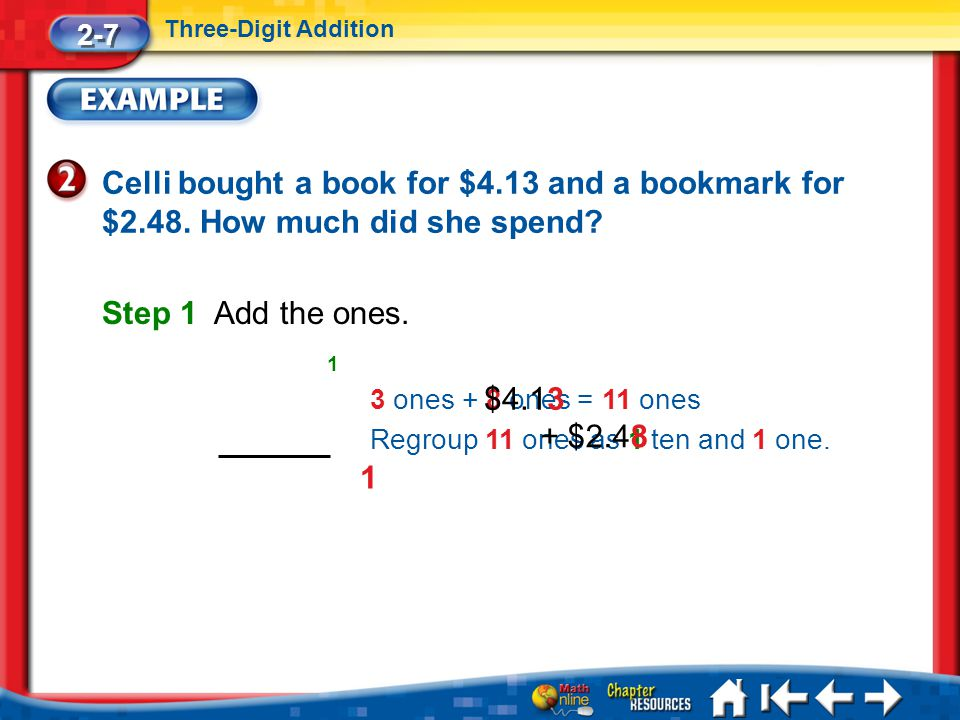 2-7 Three-Digit Addition. Celli bought a book for $4.13 and a bookmark for $2.48. How much did she spend