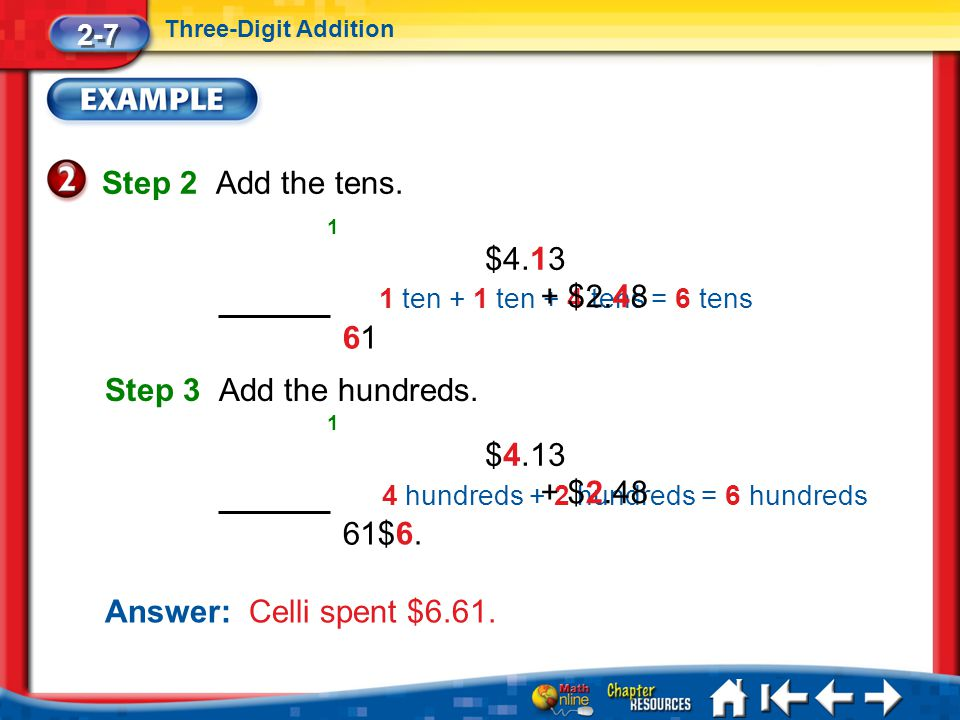 Step 2 Add the tens. $4.13 + $2.48 1 6 Step 3 Add the hundreds. $4.13