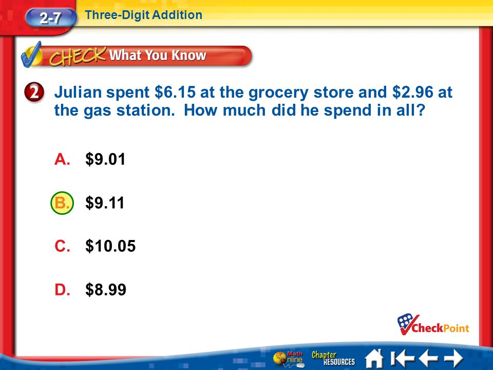 2-7 Three-Digit Addition. Julian spent $6.15 at the grocery store and $2.96 at the gas station. How much did he spend in all