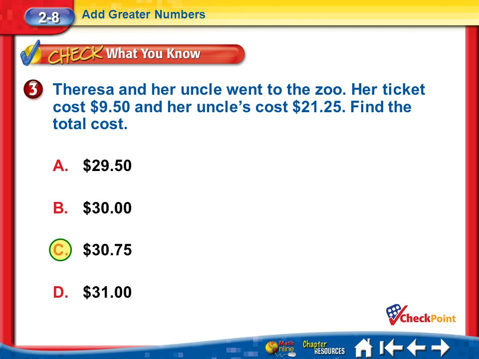 2-8 Add Greater Numbers. Theresa and her uncle went to the zoo. Her ticket cost $9.50 and her uncle's cost $21.25. Find the total cost.
