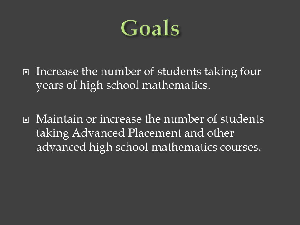Goals Increase the number of students taking four years of high school mathematics.