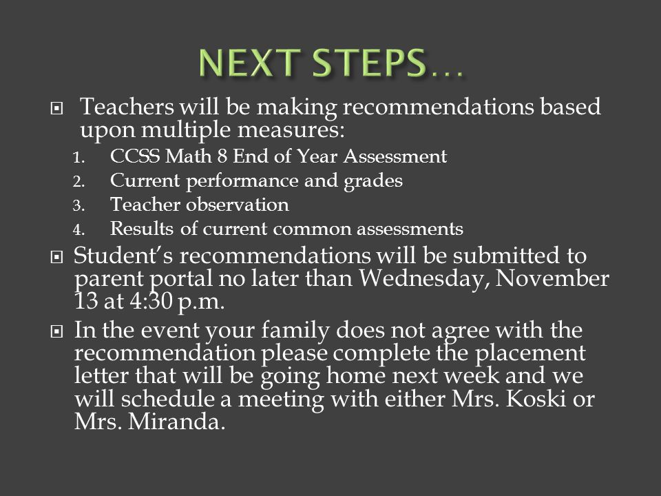 NEXT STEPS… Teachers will be making recommendations based upon multiple measures: CCSS Math 8 End of Year Assessment.