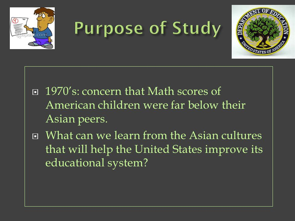 Purpose of Study 1970's: concern that Math scores of American children were far below their Asian peers.