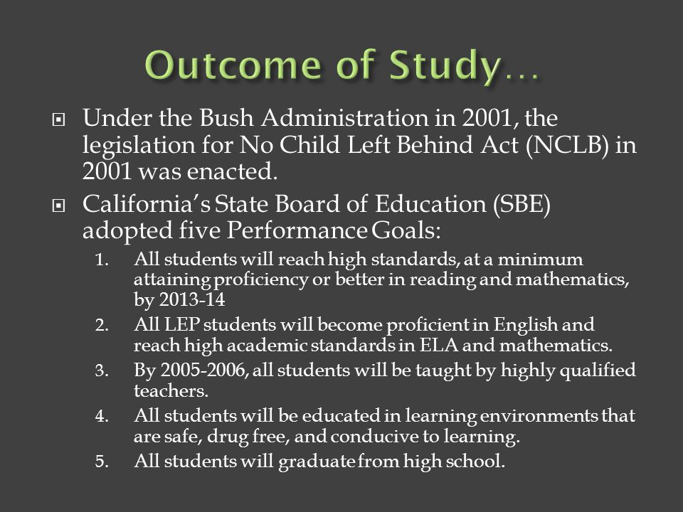 Outcome of Study… Under the Bush Administration in 2001, the legislation for No Child Left Behind Act (NCLB) in 2001 was enacted.
