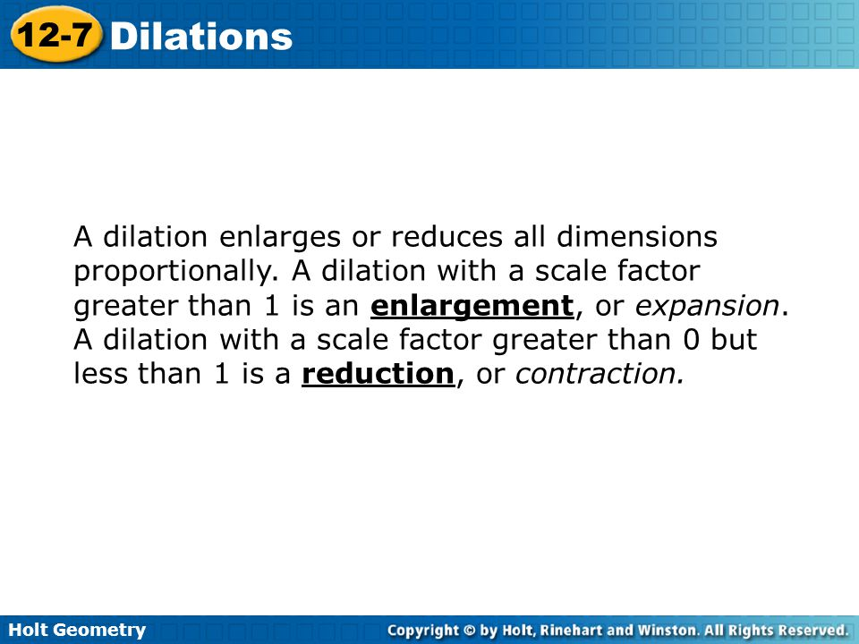 A dilation enlarges or reduces all dimensions proportionally