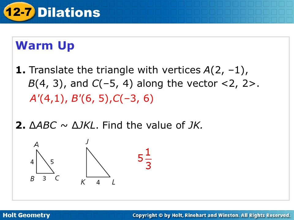 Warm Up 1. Translate the triangle with vertices A(2, –1), B(4, 3), and C(–5, 4) along the vector <2, 2>.
