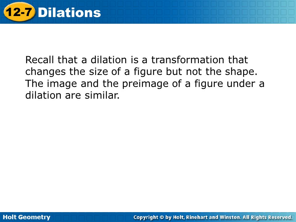 Recall that a dilation is a transformation that changes the size of a figure but not the shape.