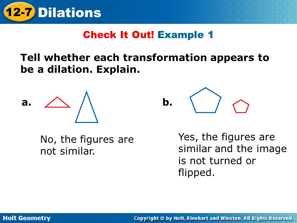 Check It Out! Example 1 Tell whether each transformation appears to be a dilation. Explain. a. b.