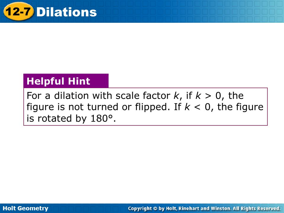 For a dilation with scale factor k, if k > 0, the figure is not turned or flipped. If k < 0, the figure is rotated by 180°.