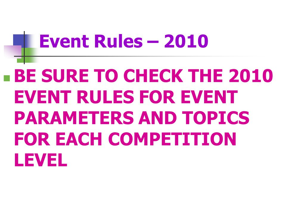Event Rules – 2010 BE SURE TO CHECK THE 2010 EVENT RULES FOR EVENT PARAMETERS AND TOPICS FOR EACH COMPETITION LEVEL.