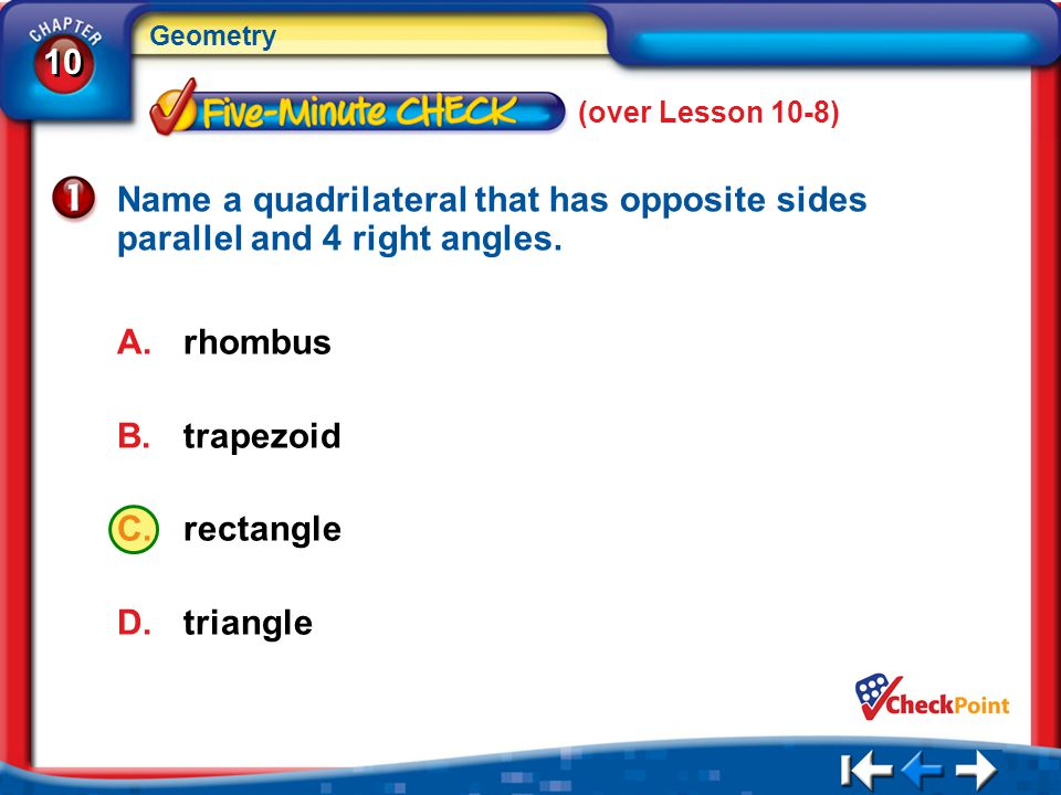 (over Lesson 10-8) Name a quadrilateral that has opposite sides parallel and 4 right angles. rhombus.