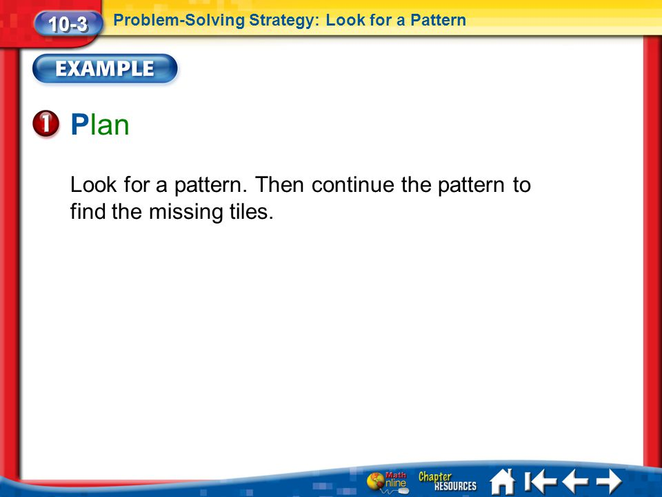 10-3 Problem-Solving Strategy: Look for a Pattern. Plan. Look for a pattern. Then continue the pattern to find the missing tiles.