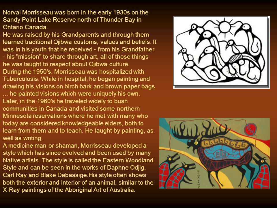 Norval Morrisseau was born in the early 1930s on the Sandy Point Lake Reserve north of Thunder Bay in Ontario Canada.
