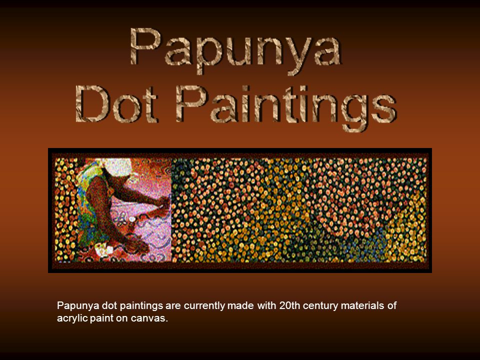Papunya dot paintings are currently made with 20th century materials of acrylic paint on canvas.