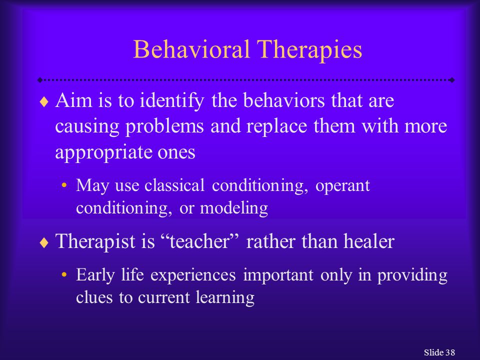Behavioral Therapies Aim is to identify the behaviors that are causing problems and replace them with more appropriate ones.