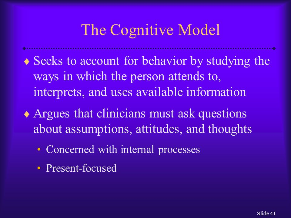 The Cognitive Model Seeks to account for behavior by studying the ways in which the person attends to, interprets, and uses available information.