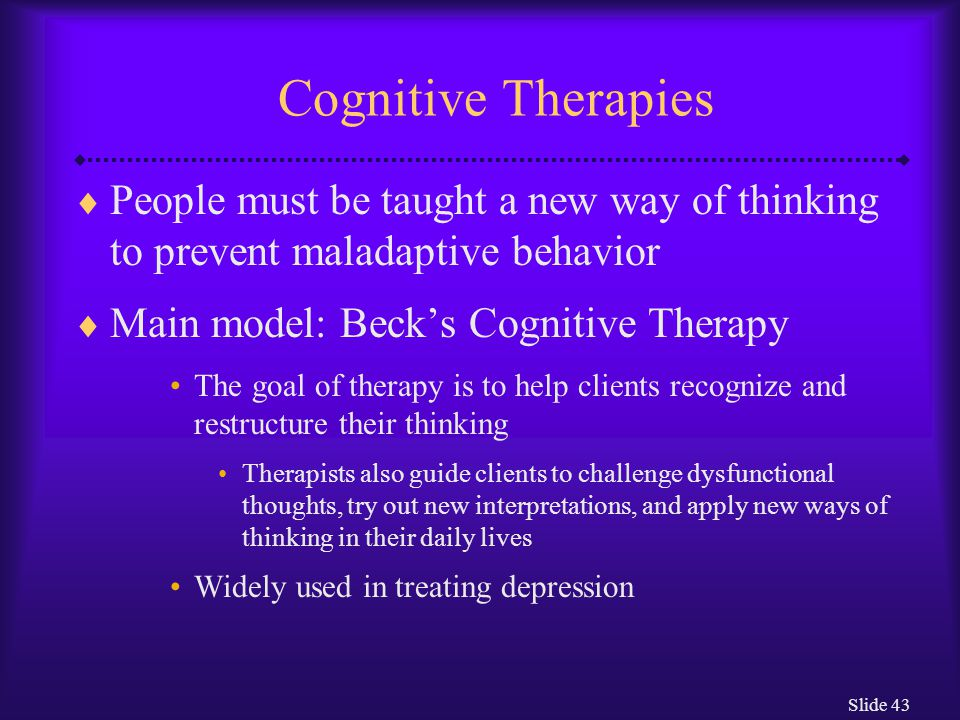 Cognitive Therapies People must be taught a new way of thinking to prevent maladaptive behavior. Main model: Beck's Cognitive Therapy.
